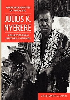 Quotable Quotes Of Mwalimu Julius K Nyerere. Collected from Speeches and Writings