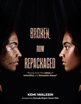 Broken, Now Repackaged: Rising From the Ashes of Infertility and Domestic Abuse