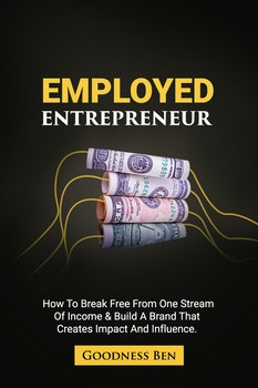 Employed Entrepreneur: How to Break Free from One Stream of Income...