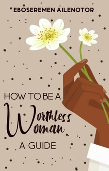 How To Be A Worthless Woman: A Guide
