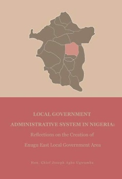 Local Government Administrative System In Nigeria: Reflection On the Creation of Enugu East Local Government Area