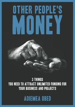 Other People's Money: 3 Things You Need to Attract Unlimited Funding for Your Business and Projects