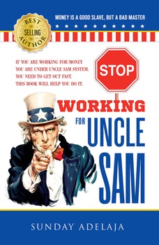 Stop Working For Uncle Sam: If you are working for money you are under Uncle Sam system. You need to get out fast