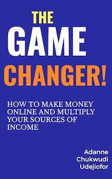 The Game Changer: How to Make Money Online and Multiply Your Sources of Income