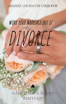 Work Your Marriage Out of Divorce: Advice for a Happy Marriage