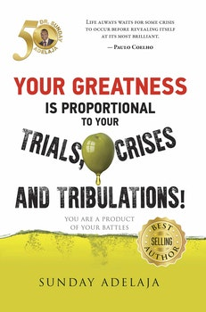 Your Greatness is Proportional to Your Trials, Crises and Tribulations!