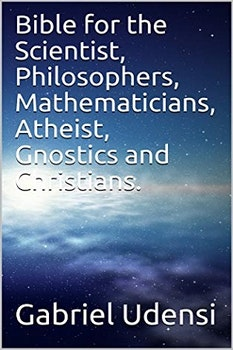 Bible for the Scientist, Philosophers, Mathematicians, Atheist, Gnostics and Christians