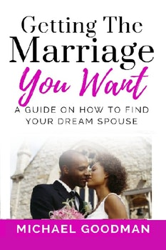 Getting the Marriage you Want: A Guide on How to Find Your Dream Spouse